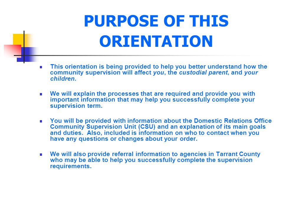PURPOSE OF THIS ORIENTATION This orientation is being provided to help you better understand how the community supervision will affect you, the custod