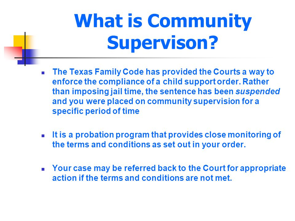 What is Community Supervison? The Texas Family Code has provided the Courts a way to enforce the compliance of a child support order. Rather than impo