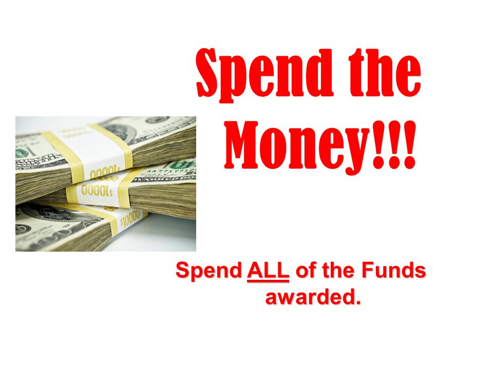 Spend the Money!!! Spend ALL of the Funds awarded.