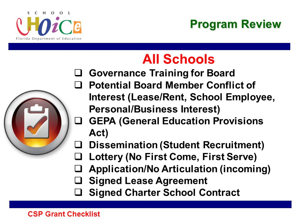 Program Review All Schools  Governance Training for Board  Potential Board Member Conflict of Interest (Lease/Rent, School Employee, Personal/Business Interest)  GEPA (General Education Provisions Act)  Dissemination (Student Recruitment)  Lottery (No First Come, First Serve)  Application/No Articulation (incoming)  Signed Lease Agreement  Signed Charter School Contract CSP Grant Checklist