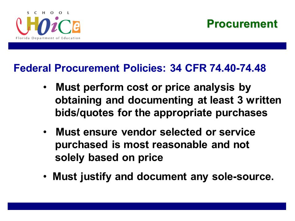 Procurement Federal Procurement Policies: 34 CFR 74.40-74.48 Must perform cost or price analysis by obtaining and documenting at least 3 written bids/quotes for the appropriate purchases Must ensure vendor selected or service purchased is most reasonable and not solely based on price Must justify and document any sole-source.
