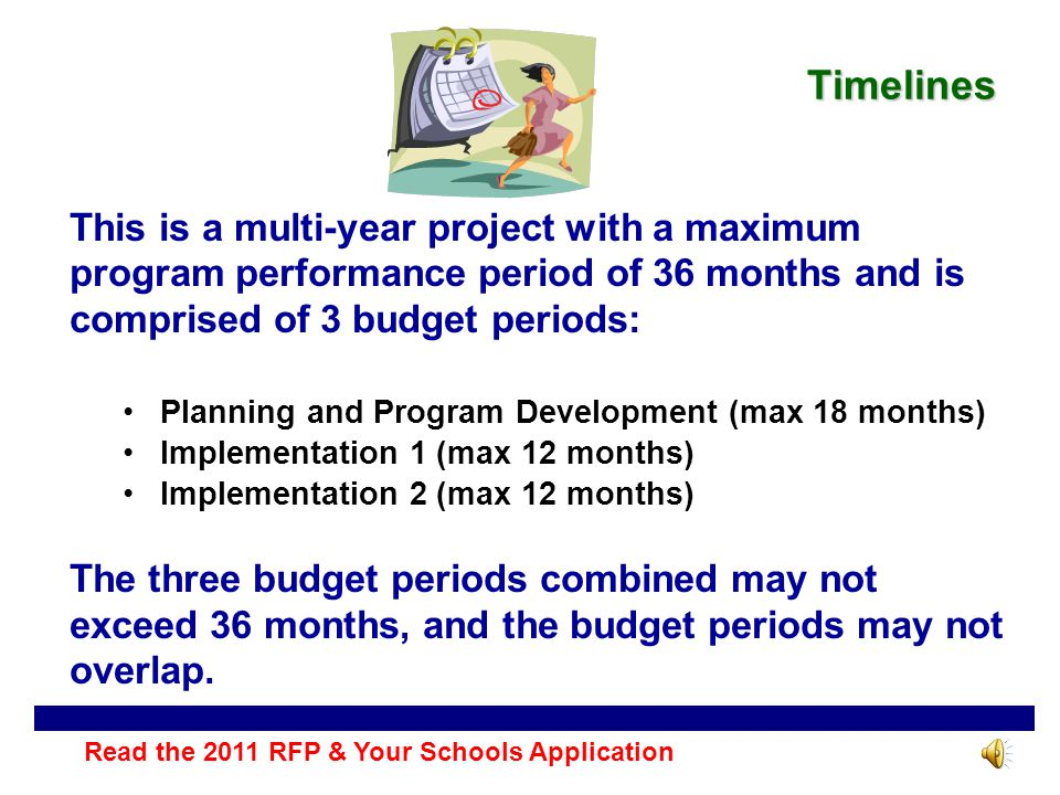 Timelines This is a multi-year project with a maximum program performance period of 36 months and is comprised of 3 budget periods: Planning and Program Development (max 18 months) Implementation 1 (max 12 months) Implementation 2 (max 12 months) The three budget periods combined may not exceed 36 months, and the budget periods may not overlap.