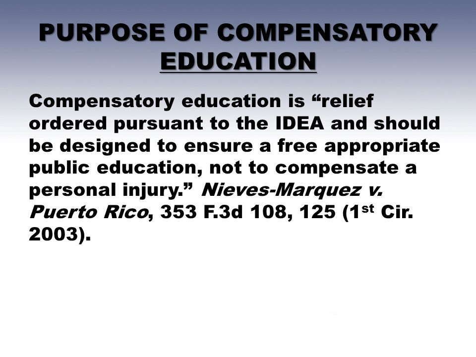 PURPOSE OF COMPENSATORY EDUCATION Compensatory education is relief ordered pursuant to the IDEA and should be designed to ensure a free appropriate public education, not to compensate a personal injury. Nieves-Marquez v.