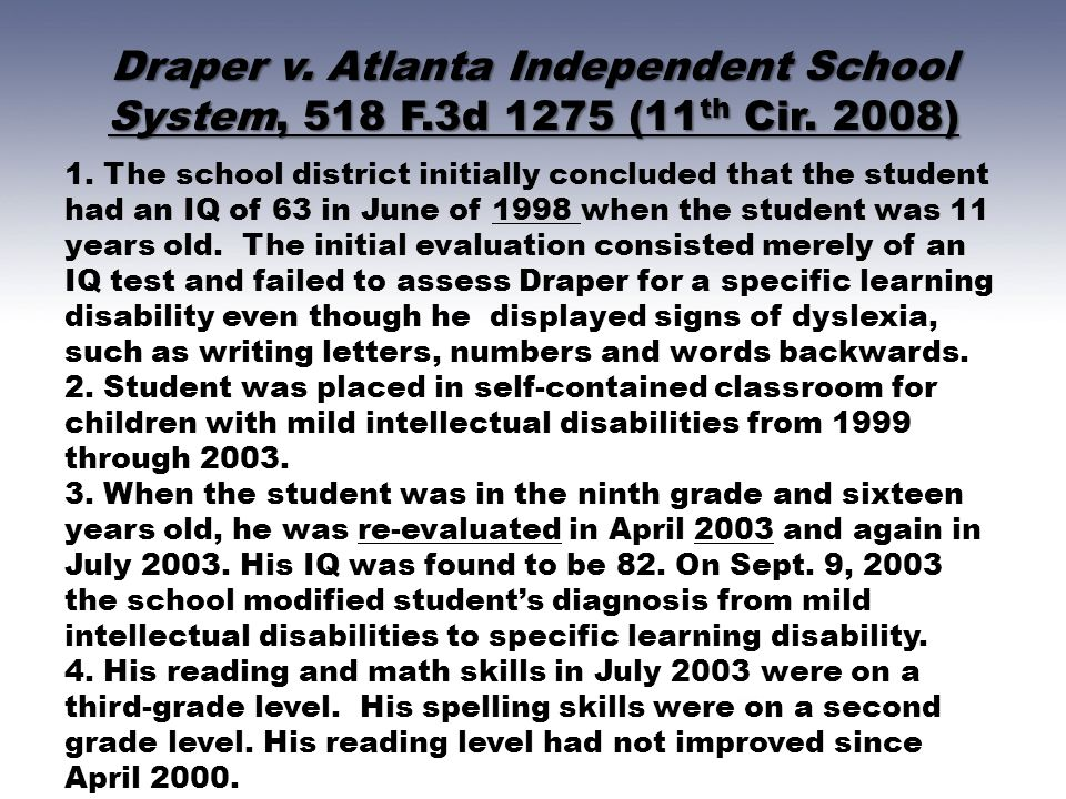 Draper v. Atlanta Independent School System, 518 F.3d 1275 (11 th Cir. 2008) 1. The school district initially concluded that the student had an IQ of