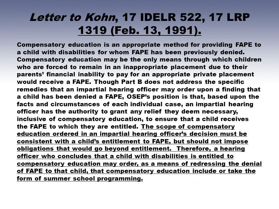 Letter to Kohn, 17 IDELR 522, 17 LRP 1319 (Feb. 13, 1991). Compensatory education is an appropriate method for providing FAPE to a child with disabili