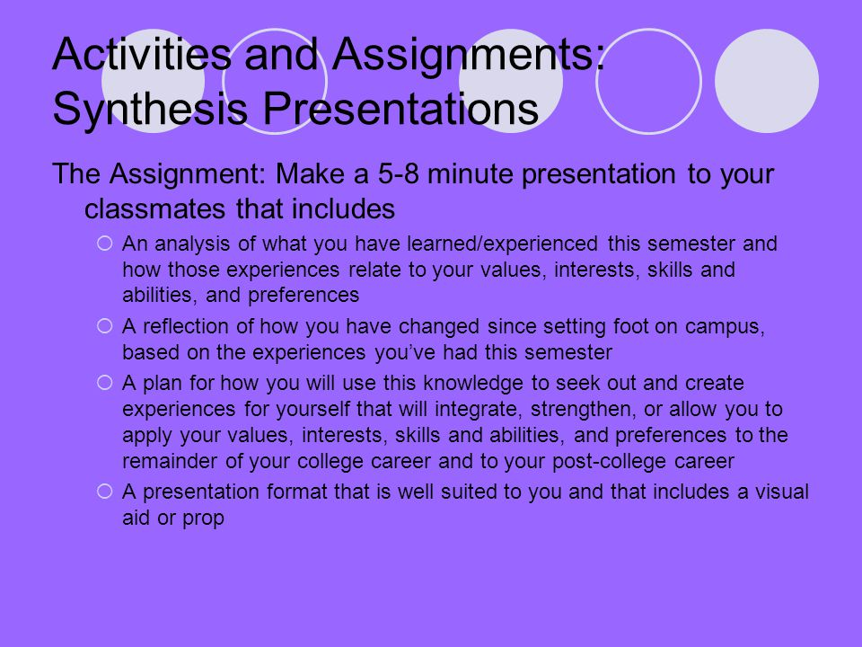 Activities and Assignments: Synthesis Presentations The Assignment: Make a 5-8 minute presentation to your classmates that includes  An analysis of what you have learned/experienced this semester and how those experiences relate to your values, interests, skills and abilities, and preferences  A reflection of how you have changed since setting foot on campus, based on the experiences you've had this semester  A plan for how you will use this knowledge to seek out and create experiences for yourself that will integrate, strengthen, or allow you to apply your values, interests, skills and abilities, and preferences to the remainder of your college career and to your post-college career  A presentation format that is well suited to you and that includes a visual aid or prop