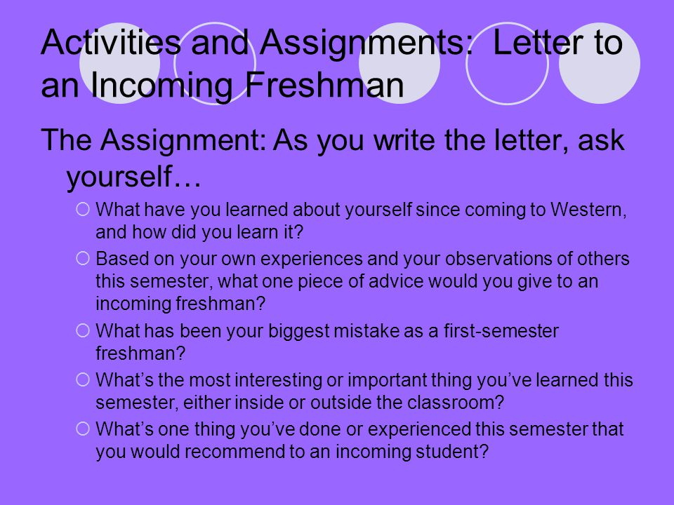 Activities and Assignments: Letter to an Incoming Freshman The Assignment: As you write the letter, ask yourself…  What have you learned about yourse