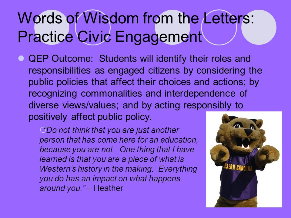 Words of Wisdom from the Letters: Practice Civic Engagement QEP Outcome: Students will identify their roles and responsibilities as engaged citizens by considering the public policies that affect their choices and actions; by recognizing commonalities and interdependence of diverse views/values; and by acting responsibly to positively affect public policy.