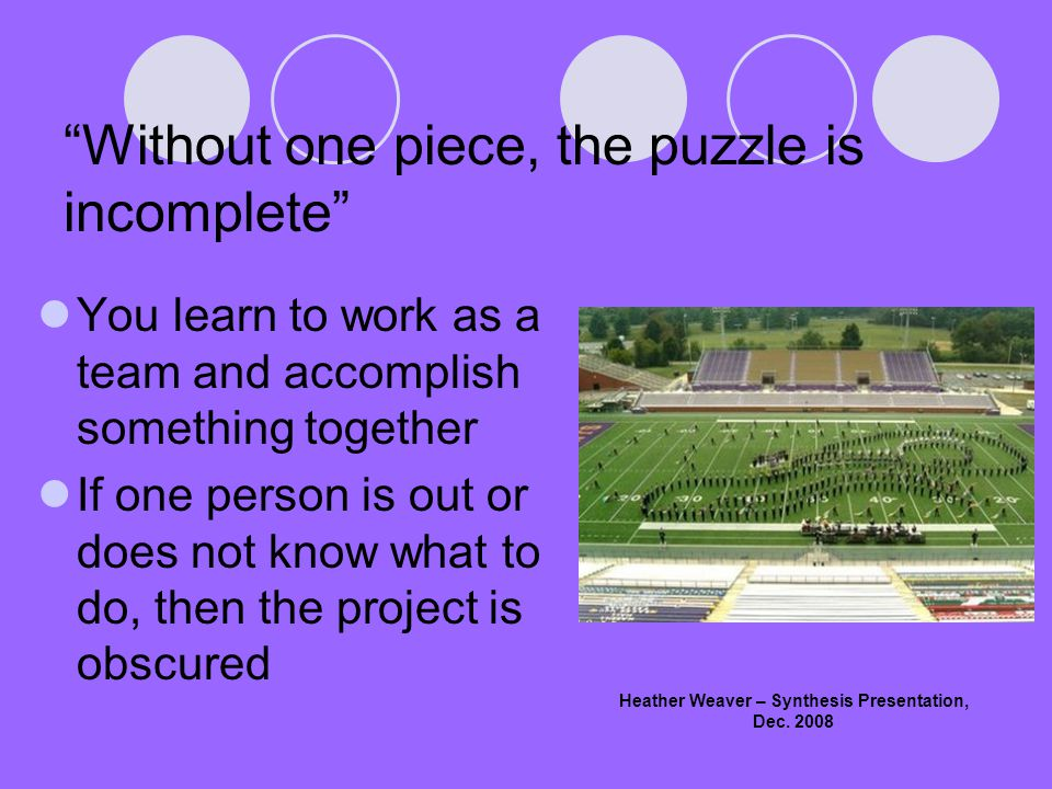 Without one piece, the puzzle is incomplete You learn to work as a team and accomplish something together If one person is out or does not know what to do, then the project is obscured Heather Weaver – Synthesis Presentation, Dec.