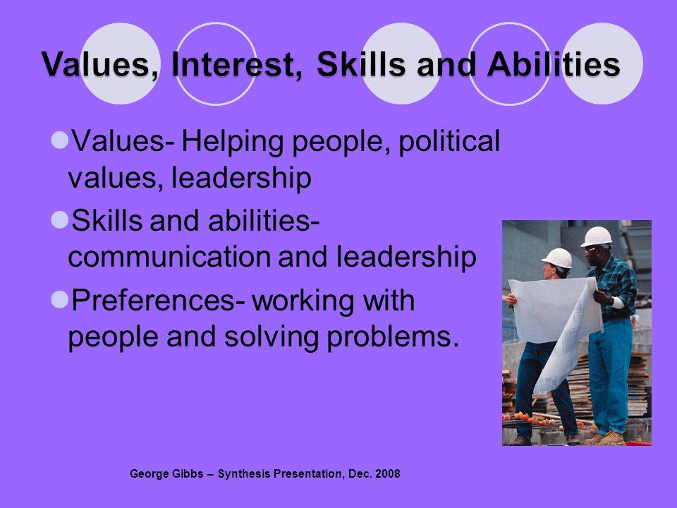 Values- Helping people, political values, leadership Skills and abilities- communication and leadership Preferences- working with people and solving problems.