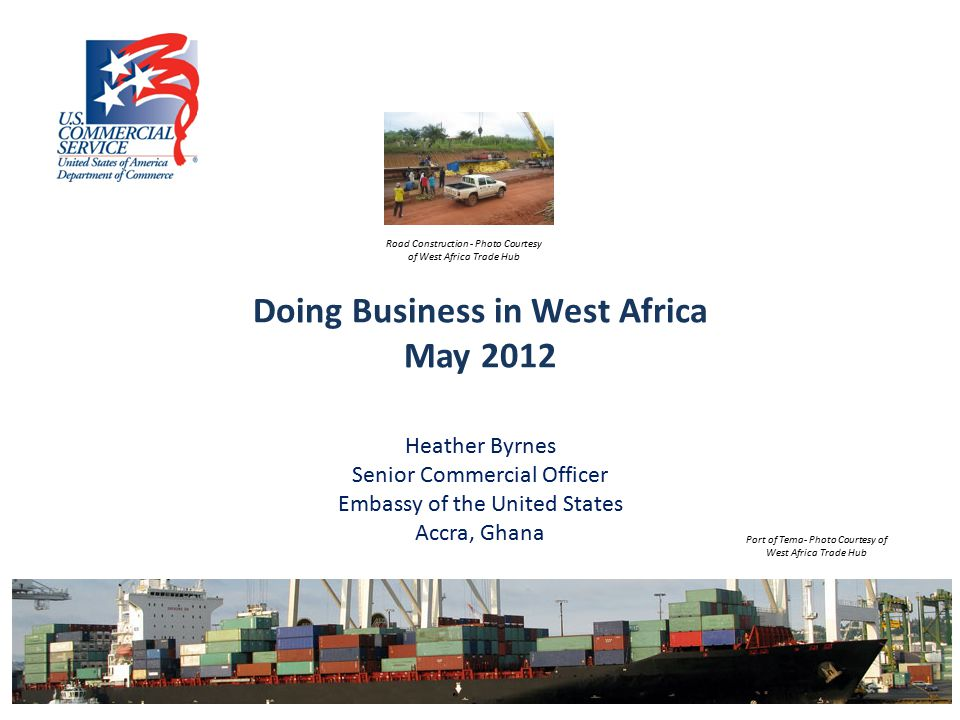 Doing Business in West Africa May 2012 Heather Byrnes Senior Commercial Officer Embassy of the United States Accra, Ghana Road Construction - Photo Courtesy of West Africa Trade Hub Port of Tema- Photo Courtesy of West Africa Trade Hub