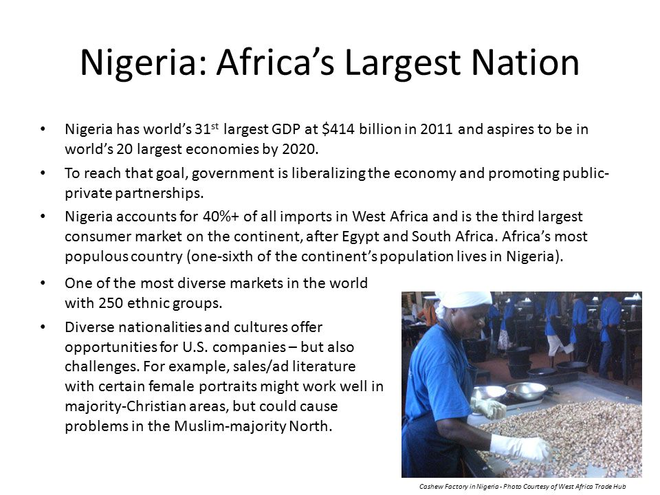 Nigeria: Africa's Largest Nation Nigeria has world's 31 st largest GDP at $414 billion in 2011 and aspires to be in world's 20 largest economies by 2020.