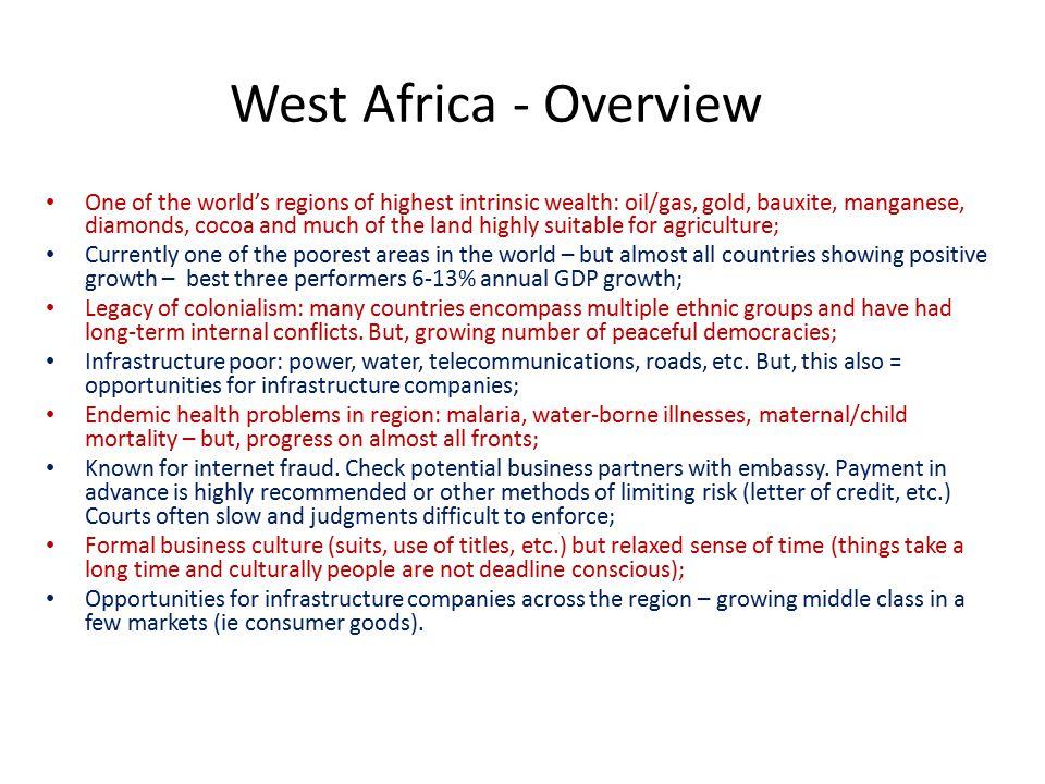 West Africa – Key Market Statistics Benin Burkina Faso Cape Verde Cote D'Ivoire GambiaGhanaGuinee Guinee Bissau LiberiaMaliNigerNigeriaSenegal Sierra Leone Togo Pop'n millions 1017½21225112415171701357 WB Ease of Doing Business Rank 17515011916714963179176151146173133154141162 GDP growth 2011 3.8%4.9%5.6%-5.8%5.5%13.5%4%4.8%6.9%5.3%5.5%6.9%4%5.1%3.8% Per capita GDP $ 1,500 4,0001,6002,1003,1001,100 4001,3008002,6001,900800900 Language FR PORFRENG FRPORENGFR ENGFRENGFR Sources: www.cia.gov/library/publications/the-world-factbookwww.cia.gov/library/publications/the-world-factbook http://data.worldbank.org/indicator/IC.BUS.EASE.XQ