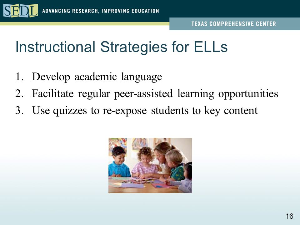Instructional Strategies for ELLs 1.Develop academic language 2.Facilitate regular peer-assisted learning opportunities 3.Use quizzes to re-expose stu