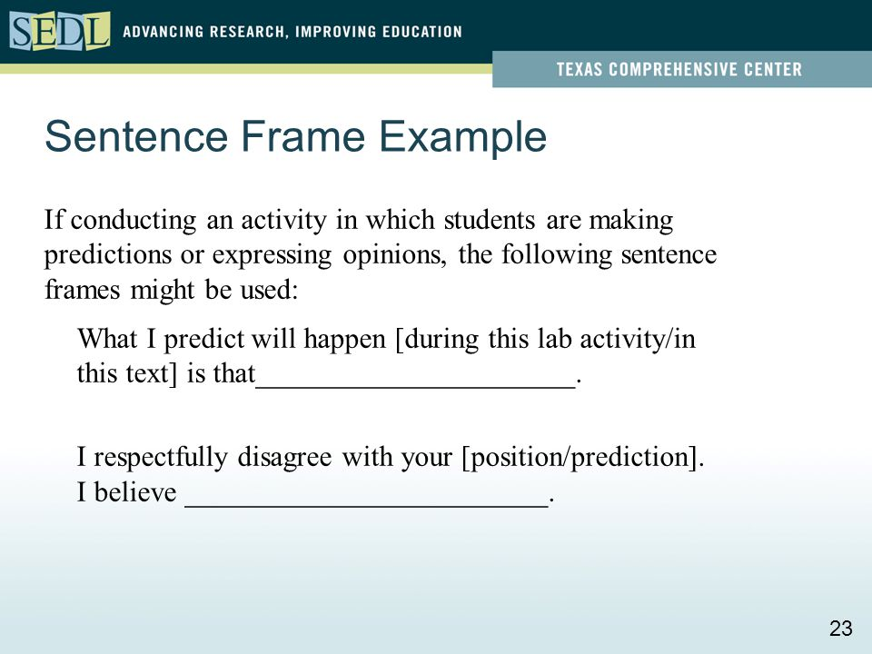 Sentence Frame Example If conducting an activity in which students are making predictions or expressing opinions, the following sentence frames might