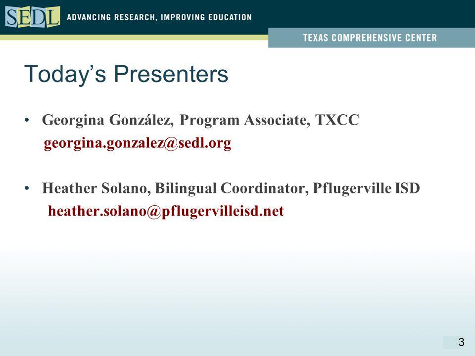 Today's Presenters Georgina González, Program Associate, TXCC georgina.gonzalez@sedl.org Heather Solano, Bilingual Coordinator, Pflugerville ISD heather.solano@pflugervilleisd.net 3