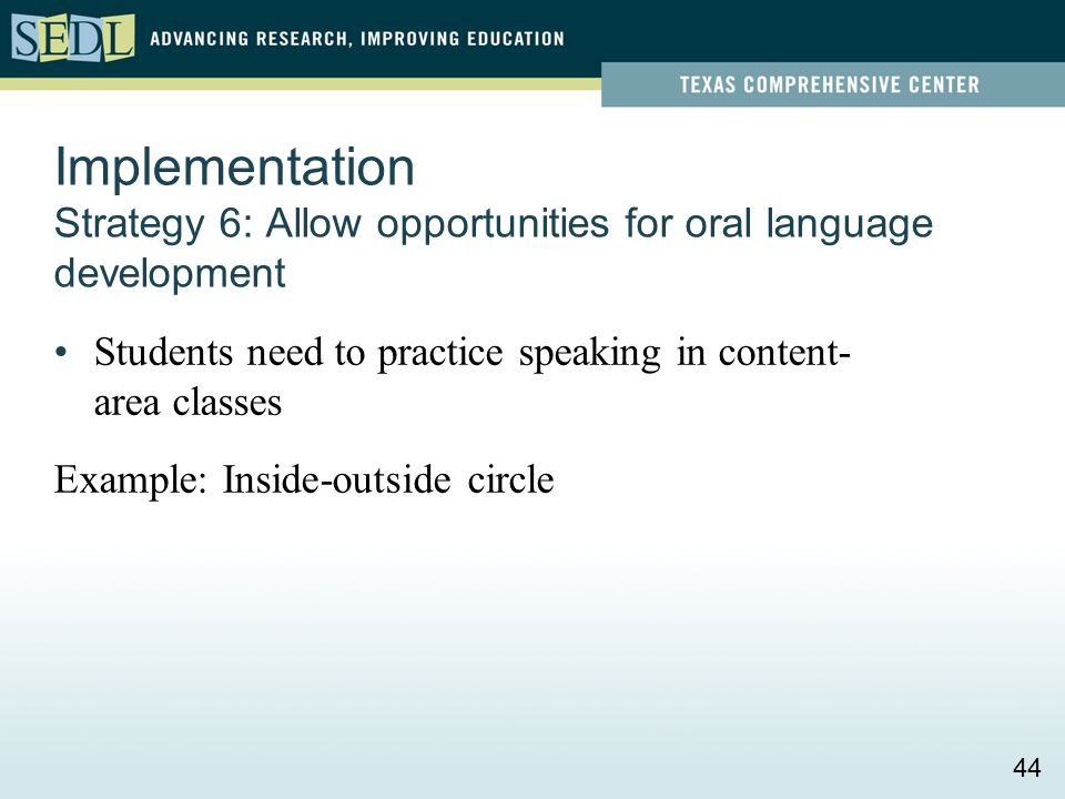 Implementation Strategy 6: Allow opportunities for oral language development Students need to practice speaking in content- area classes Example: Insi