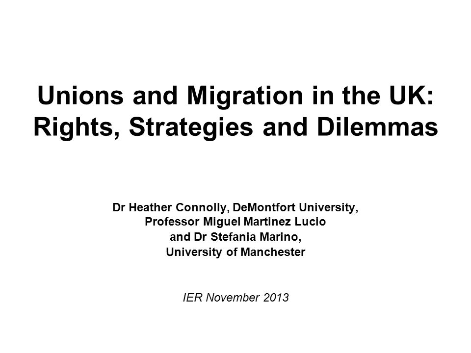 Unions and Migration in the UK: Rights, Strategies and Dilemmas Dr Heather Connolly, DeMontfort University, Professor Miguel Martinez Lucio and Dr Stefania Marino, University of Manchester IER November 2013