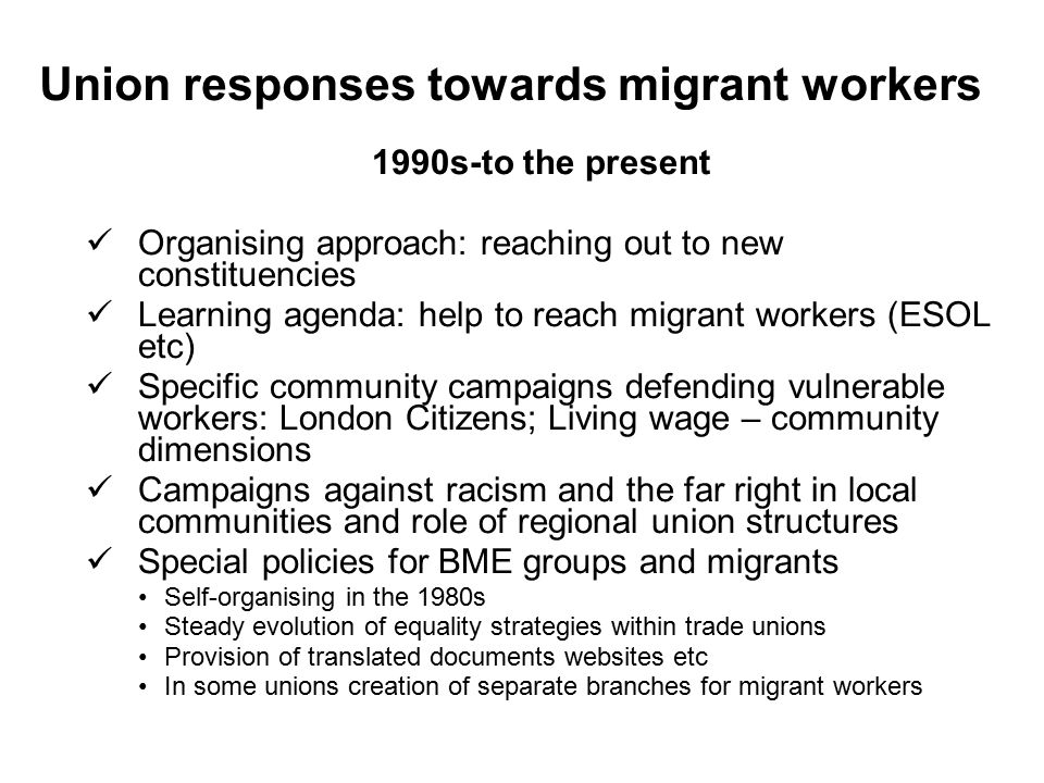 Union responses towards migrant workers 1990s-to the present Organising approach: reaching out to new constituencies Learning agenda: help to reach migrant workers (ESOL etc) Specific community campaigns defending vulnerable workers: London Citizens; Living wage – community dimensions Campaigns against racism and the far right in local communities and role of regional union structures Special policies for BME groups and migrants Self-organising in the 1980s Steady evolution of equality strategies within trade unions Provision of translated documents websites etc In some unions creation of separate branches for migrant workers