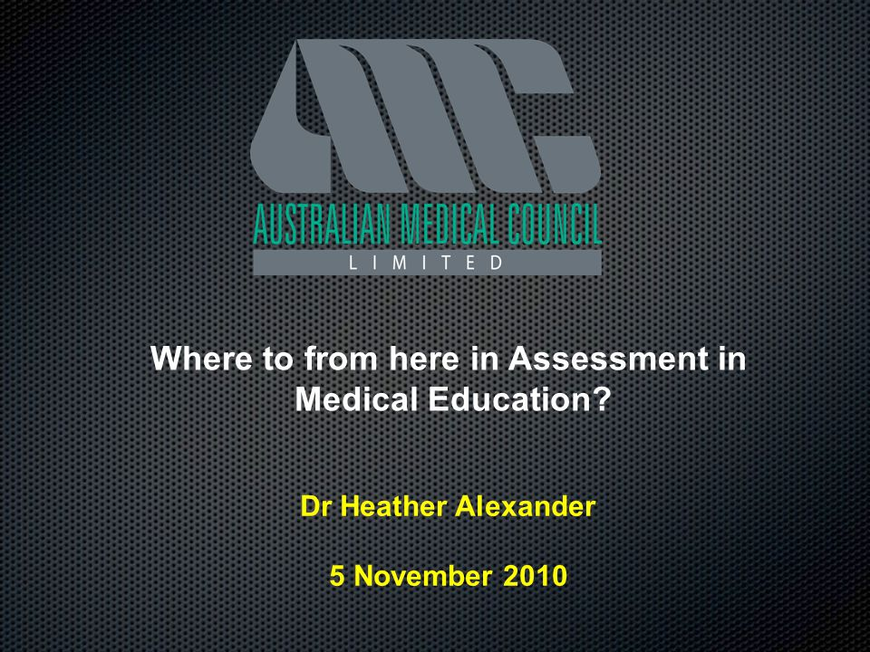 Where to from here in Assessment in Medical Education? Dr Heather Alexander 5 November 2010