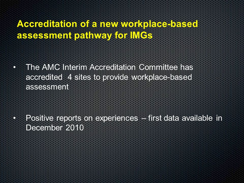 Accreditation of a new workplace-based assessment pathway for IMGs The AMC Interim Accreditation Committee has accredited 4 sites to provide workplace-based assessment Positive reports on experiences – first data available in December 2010