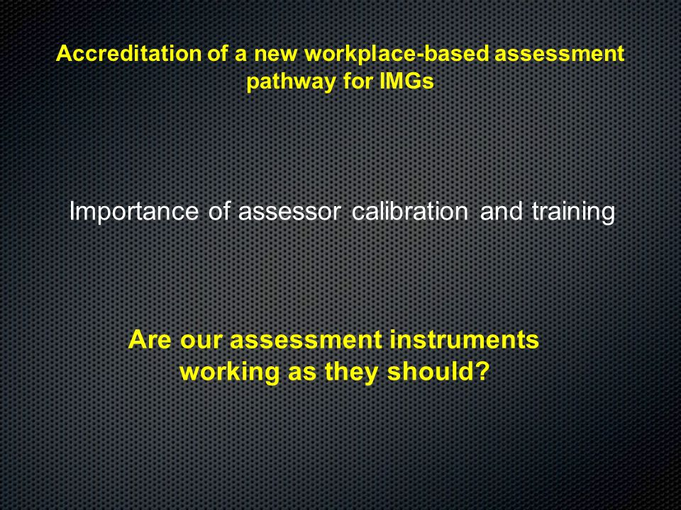 Accreditation of a new workplace-based assessment pathway for IMGs Importance of assessor calibration and training Are our assessment instruments working as they should?