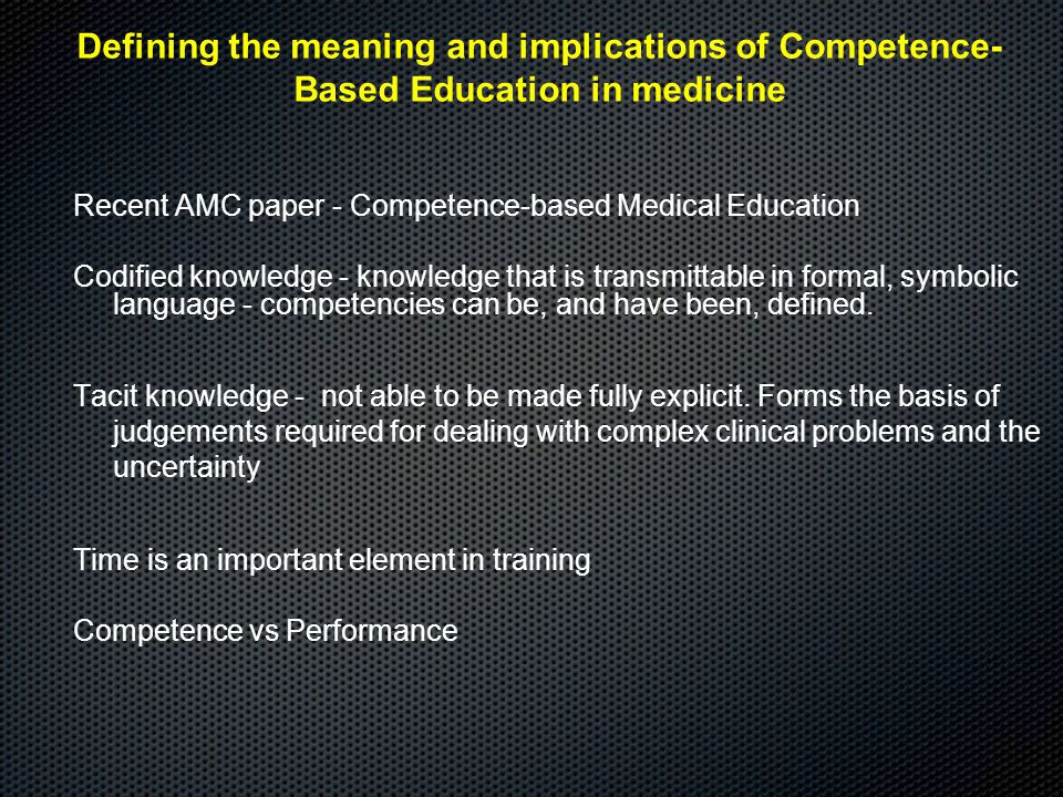 Recent AMC paper - Competence-based Medical Education Codified knowledge - knowledge that is transmittable in formal, symbolic language - competencies can be, and have been, defined.