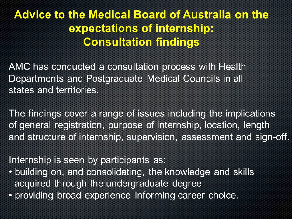 Advice to the Medical Board of Australia on the expectations of internship: Consultation findings AMC has conducted a consultation process with Health Departments and Postgraduate Medical Councils in all states and territories.