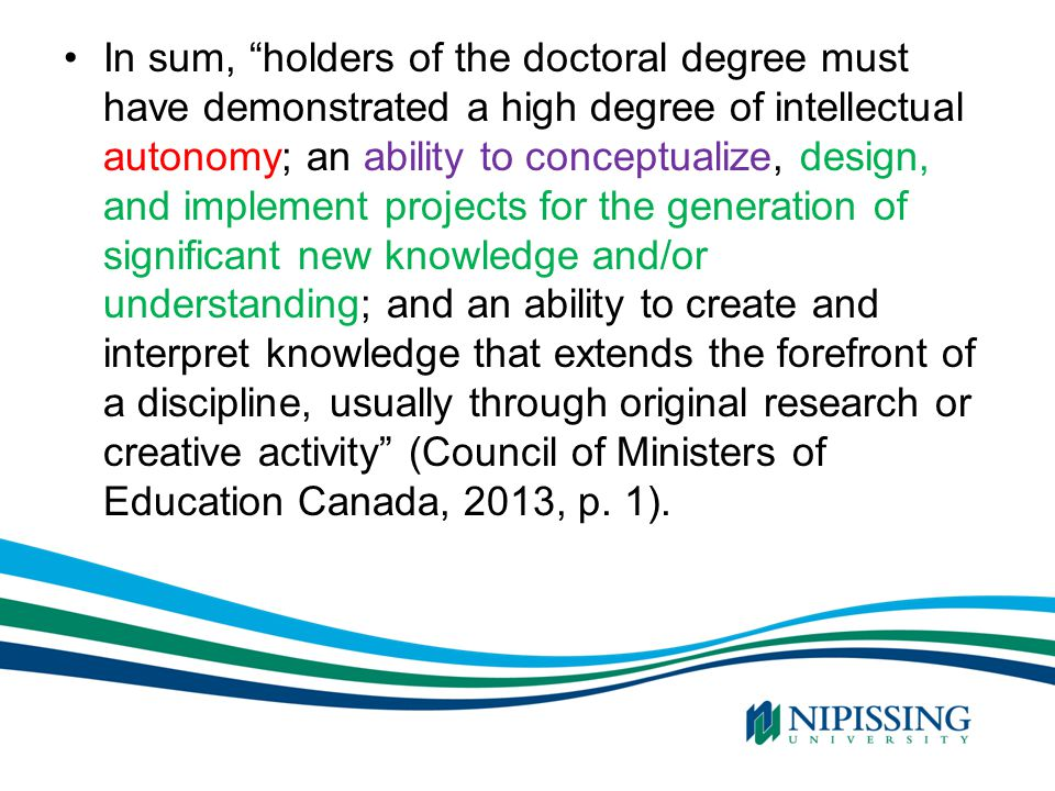 In sum, holders of the doctoral degree must have demonstrated a high degree of intellectual autonomy; an ability to conceptualize, design, and implement projects for the generation of significant new knowledge and/or understanding; and an ability to create and interpret knowledge that extends the forefront of a discipline, usually through original research or creative activity (Council of Ministers of Education Canada, 2013, p.