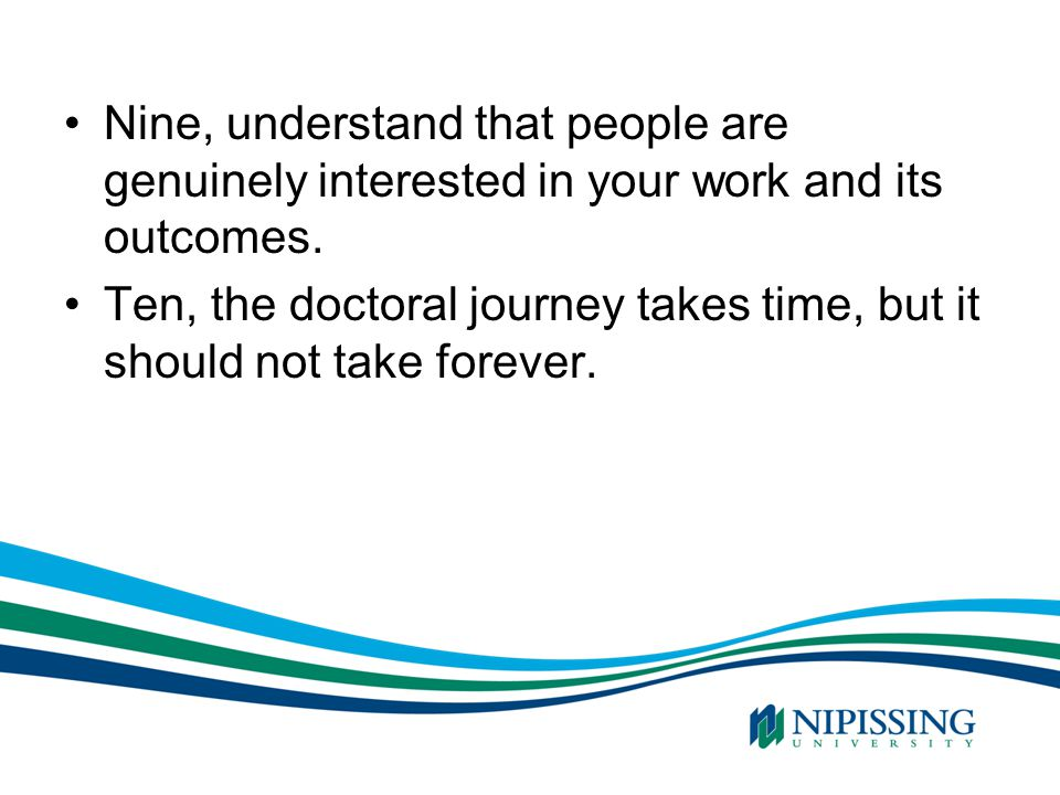 Nine, understand that people are genuinely interested in your work and its outcomes. Ten, the doctoral journey takes time, but it should not take fore