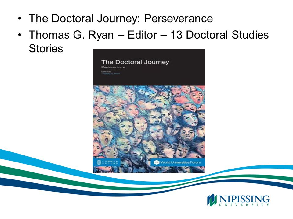 The Doctoral Journey: Perseverance Thomas G. Ryan – Editor – 13 Doctoral Studies Stories SOURCE: 2007 Ontario Government