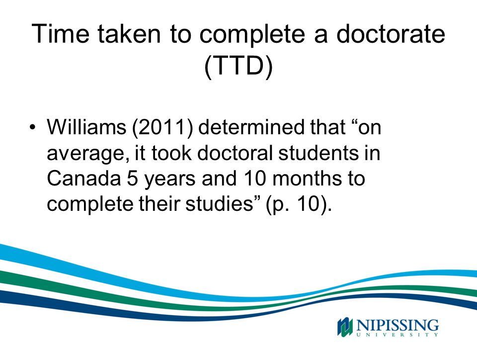 """Time taken to complete a doctorate (TTD) Williams (2011) determined that """"on average, it took doctoral students in Canada 5 years and 10 months to com"""