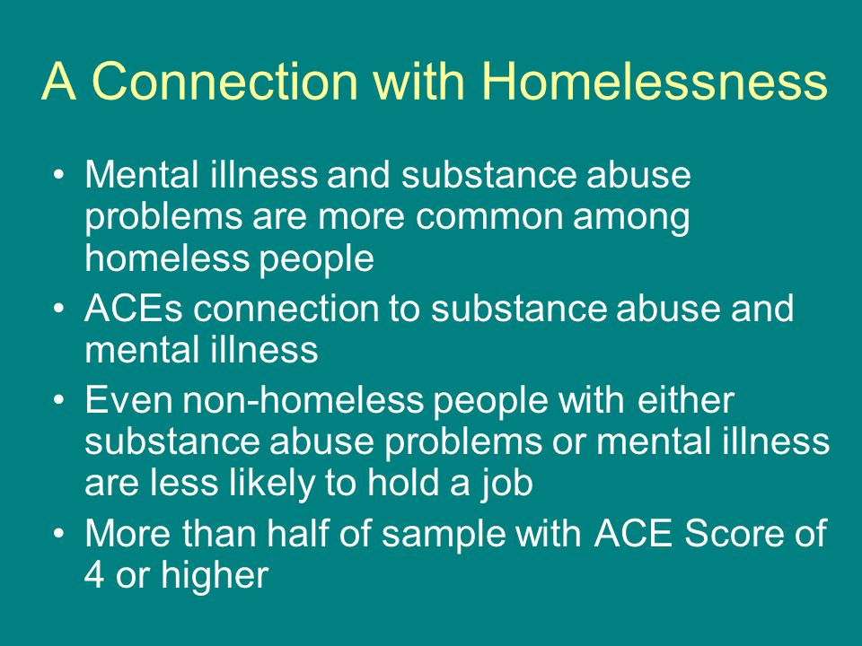 A Connection with Homelessness Mental illness and substance abuse problems are more common among homeless people ACEs connection to substance abuse and mental illness Even non-homeless people with either substance abuse problems or mental illness are less likely to hold a job More than half of sample with ACE Score of 4 or higher