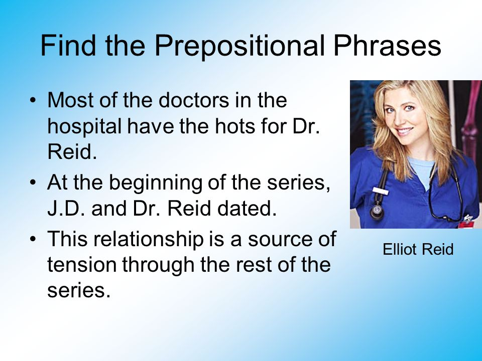 Find the Prepositional Phrases Most of the doctors in the hospital have the hots for Dr. Reid. At the beginning of the series, J.D. and Dr. Reid dated