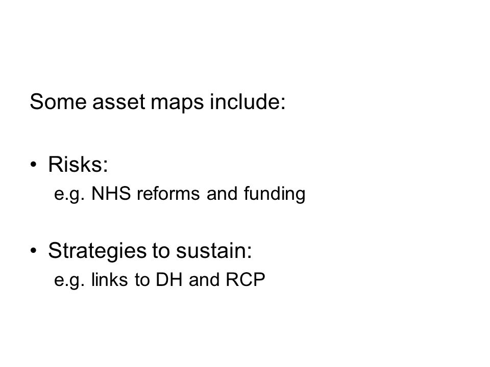 Some asset maps include: Risks: e.g.NHS reforms and funding Strategies to sustain: e.g.