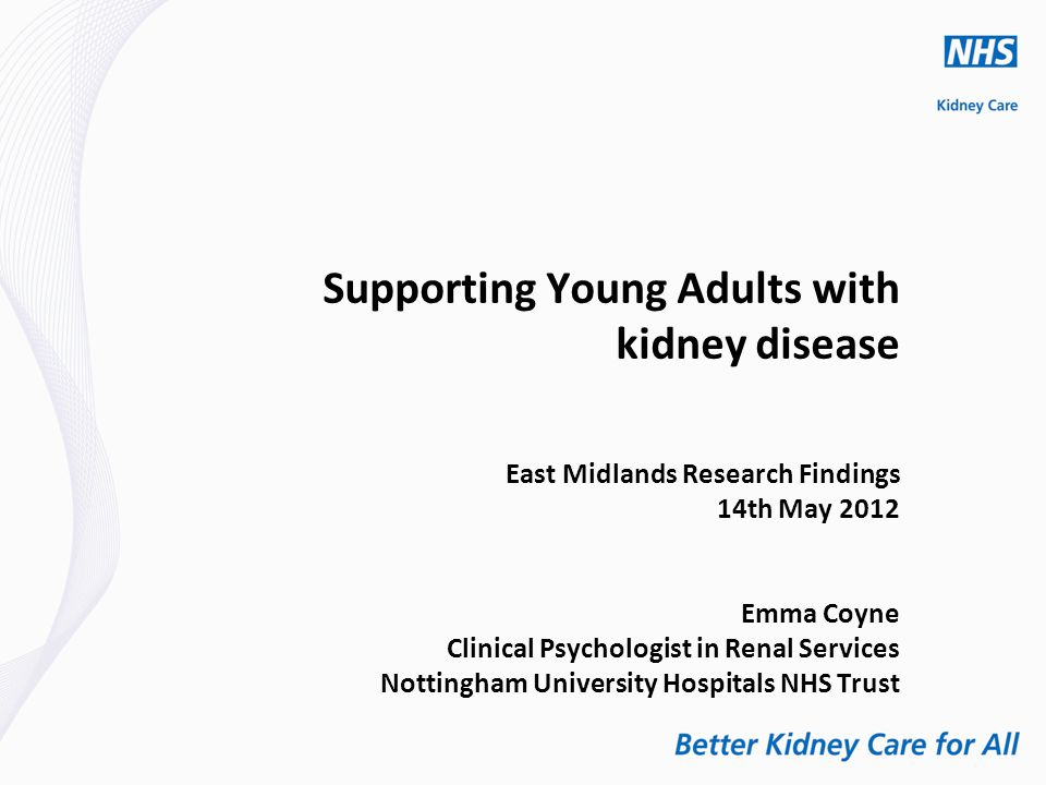 Supporting Young Adults with kidney disease East Midlands Research Findings 14th May 2012 Emma Coyne Clinical Psychologist in Renal Services Nottingham University Hospitals NHS Trust