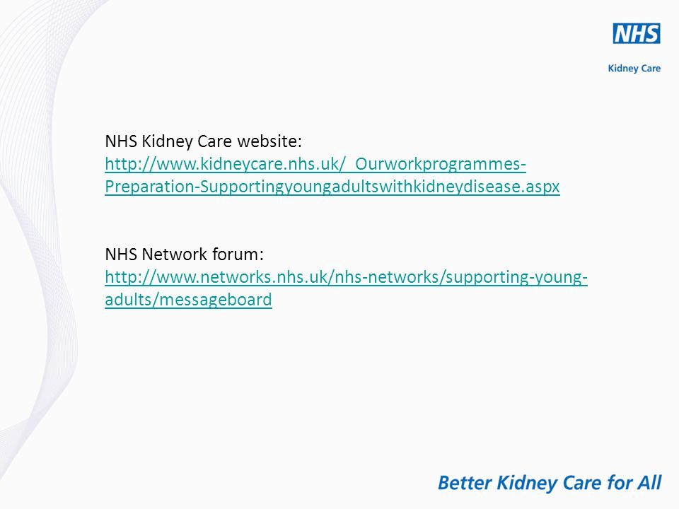 NHS Kidney Care website: http://www.kidneycare.nhs.uk/_Ourworkprogrammes- Preparation-Supportingyoungadultswithkidneydisease.aspx NHS Network forum: http://www.networks.nhs.uk/nhs-networks/supporting-young- adults/messageboard