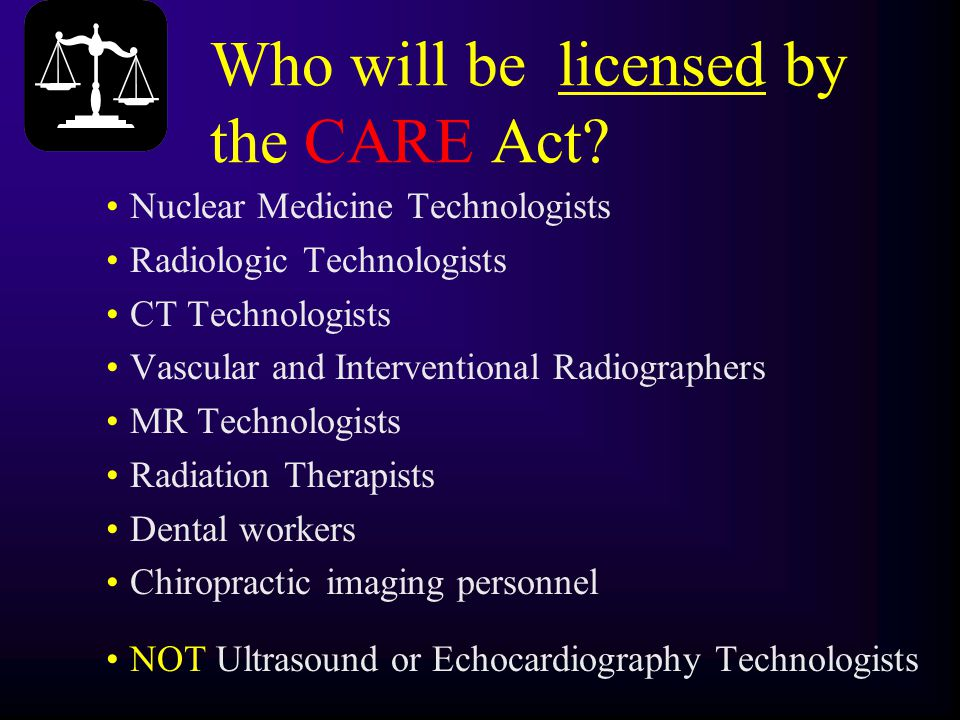 Who will be licensed by the CARE Act? Nuclear Medicine Technologists Radiologic Technologists CT Technologists Vascular and Interventional Radiographe