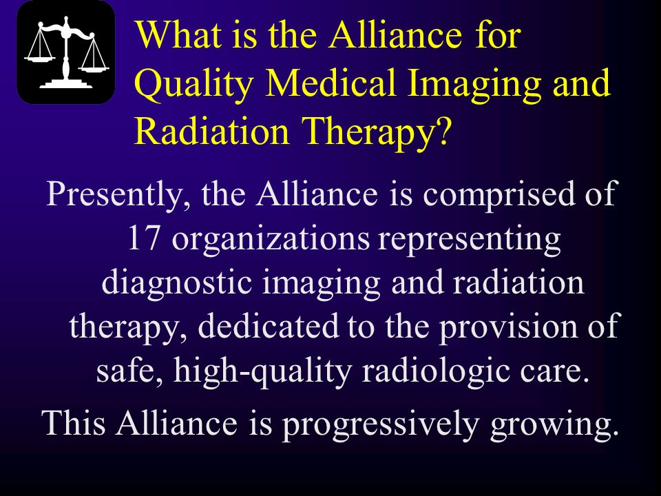 What is the Alliance for Quality Medical Imaging and Radiation Therapy? Presently, the Alliance is comprised of 17 organizations representing diagnost