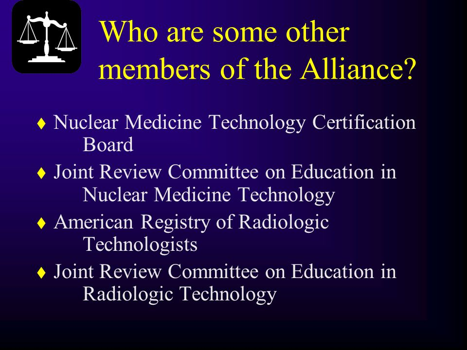 Who are some other members of the Alliance? t Nuclear Medicine Technology Certification Board t Joint Review Committee on Education in Nuclear Medicin