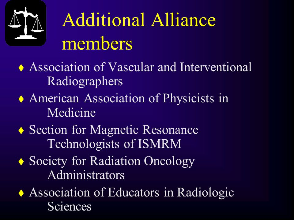 Additional Alliance members t Association of Vascular and Interventional Radiographers t American Association of Physicists in Medicine t Section for