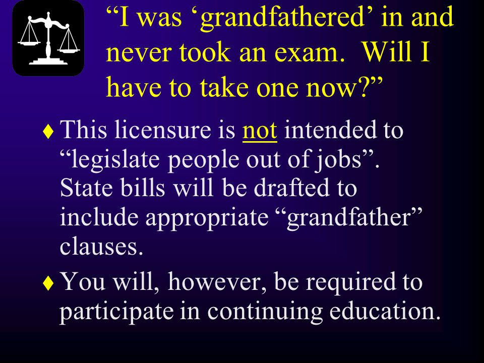 """""""I was 'grandfathered' in and never took an exam. Will I have to take one now?"""" t This licensure is not intended to """"legislate people out of jobs"""". St"""
