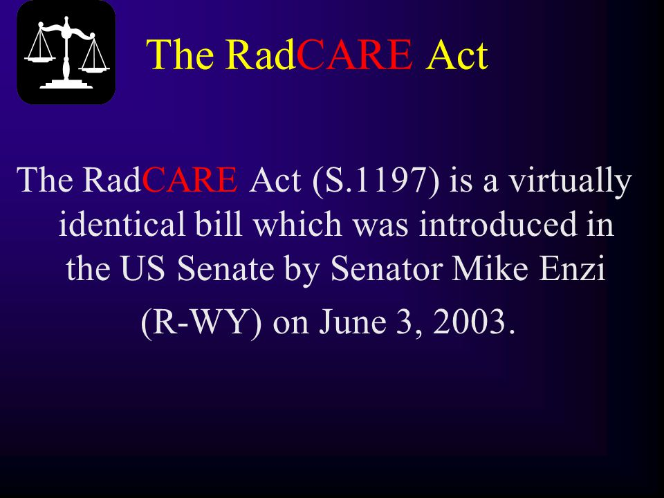 The RadCARE Act The RadCARE Act (S.1197) is a virtually identical bill which was introduced in the US Senate by Senator Mike Enzi (R-WY) on June 3, 20
