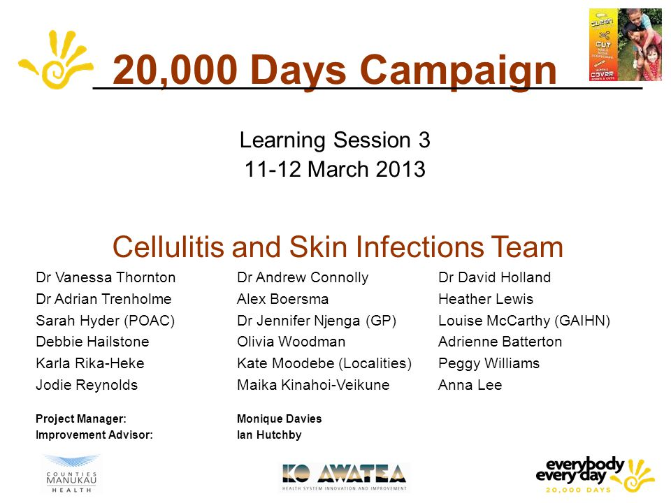 20,000 Days Campaign Learning Session 3 11-12 March 2013 Cellulitis and Skin Infections Team Dr Vanessa ThorntonDr Andrew Connolly Dr David Holland Dr Adrian TrenholmeAlex BoersmaHeather Lewis Sarah Hyder (POAC)Dr Jennifer Njenga (GP)Louise McCarthy (GAIHN) Debbie HailstoneOlivia WoodmanAdrienne Batterton Karla Rika-HekeKate Moodebe (Localities) Peggy Williams Jodie ReynoldsMaika Kinahoi-VeikuneAnna Lee Project Manager:Monique Davies Improvement Advisor:Ian Hutchby
