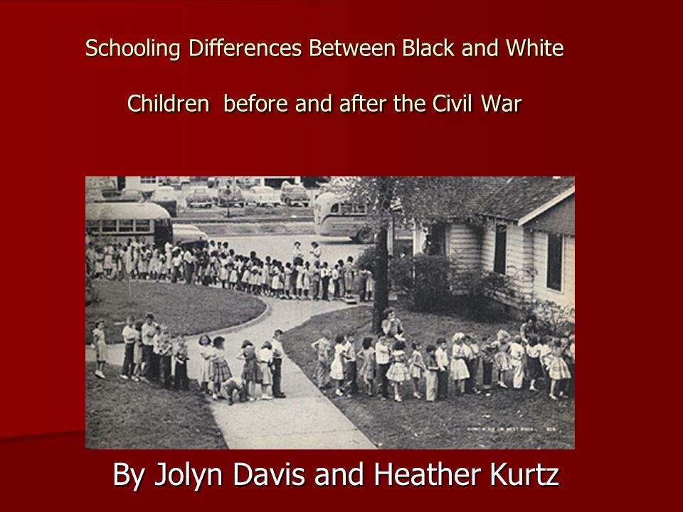 Schooling Differences Between Black and White Children before and after the Civil War By Jolyn Davis and Heather Kurtz