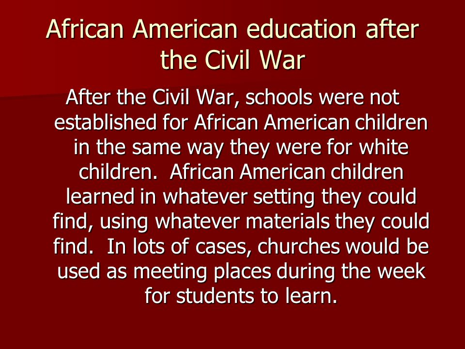 African American education after the Civil War After the Civil War, schools were not established for African American children in the same way they were for white children.