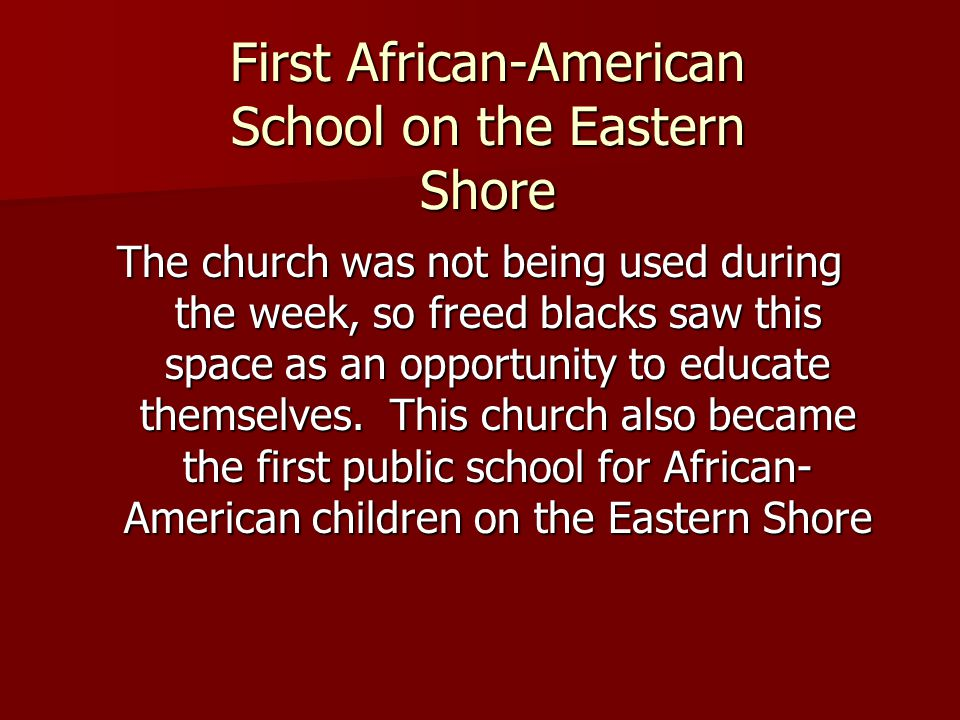 First African-American School on the Eastern Shore The church was not being used during the week, so freed blacks saw this space as an opportunity to educate themselves.
