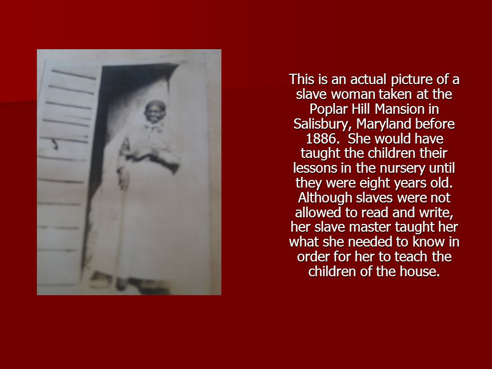 This is an actual picture of a slave woman taken at the Poplar Hill Mansion in Salisbury, Maryland before 1886. She would have taught the children the