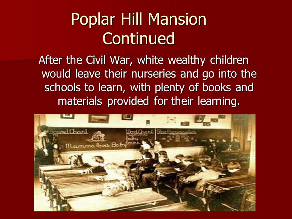 Poplar Hill Mansion Continued After the Civil War, white wealthy children would leave their nurseries and go into the schools to learn, with plenty of books and materials provided for their learning.