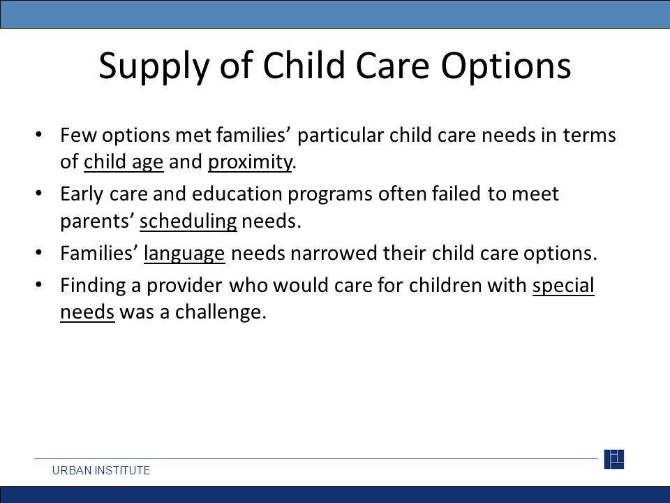 Supply of Child Care Options Few options met families' particular child care needs in terms of child age and proximity.